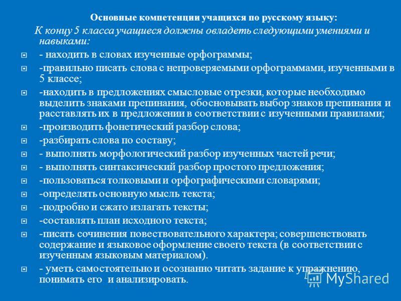 Основные компетенции учащихся по русскому языку : К концу 5 класса учащиеся должны овладеть следующими умениями и навыками : - находить в словах изученные орфограммы ; - правильно писать слова с непроверяемыми орфограммами, изученными в 5 классе ; -