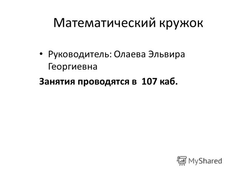 Математический кружок Руководитель: Олаева Эльвира Георгиевна Занятия проводятся в 107 каб.
