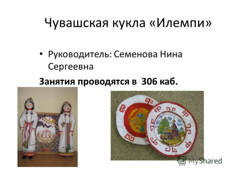 Чувашская кукла «Илемпи» Руководитель: Семенова Нина Сергеевна Занятия проводятся в 306 каб.
