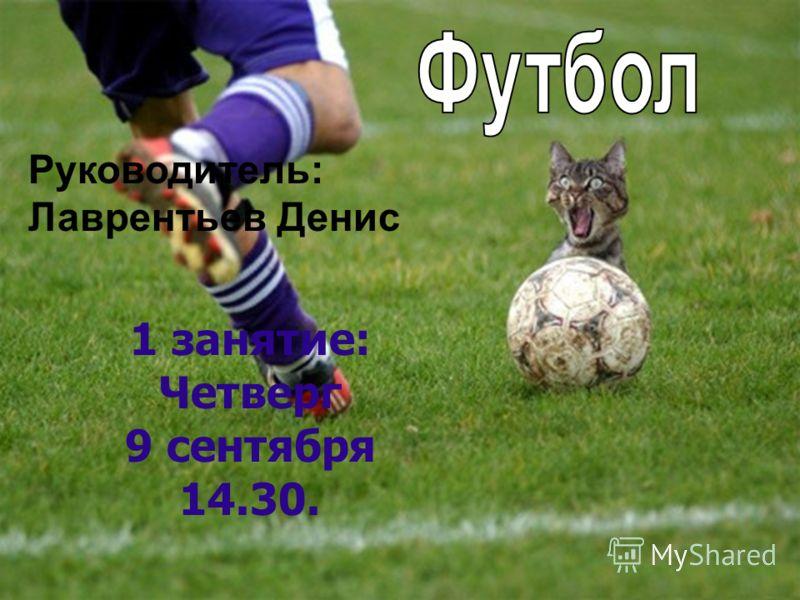 Руководитель: Лаврентьев Денис 1 занятие: Четверг 9 сентября 14.30.
