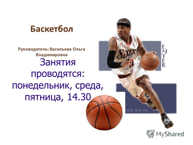Баскетбол Руководитель: Васильева Ольга Владимировна Занятия проводятся: понедельник, среда, пятница, 14.30