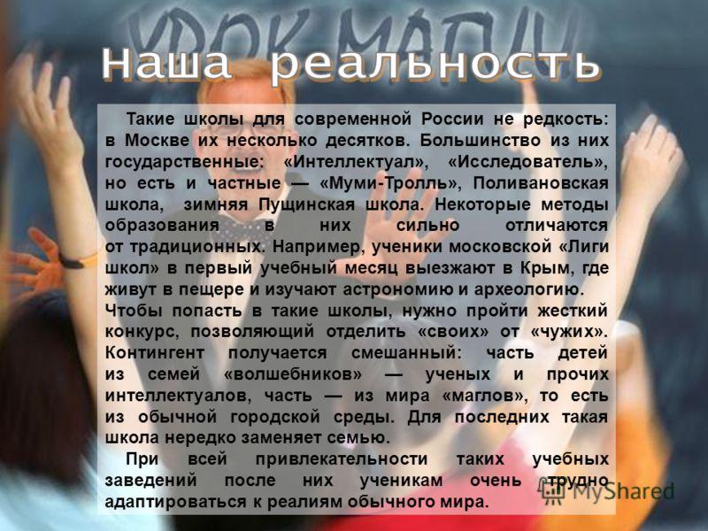 55 Такие школы для современной России не редкость: в Москве их несколько десятков. Большинство из них государственные: «Интеллектуал», «Исследователь», но есть и частные «Муми-Тролль», Поливановская школа, зимняя Пущинская школа. Некоторые методы обр