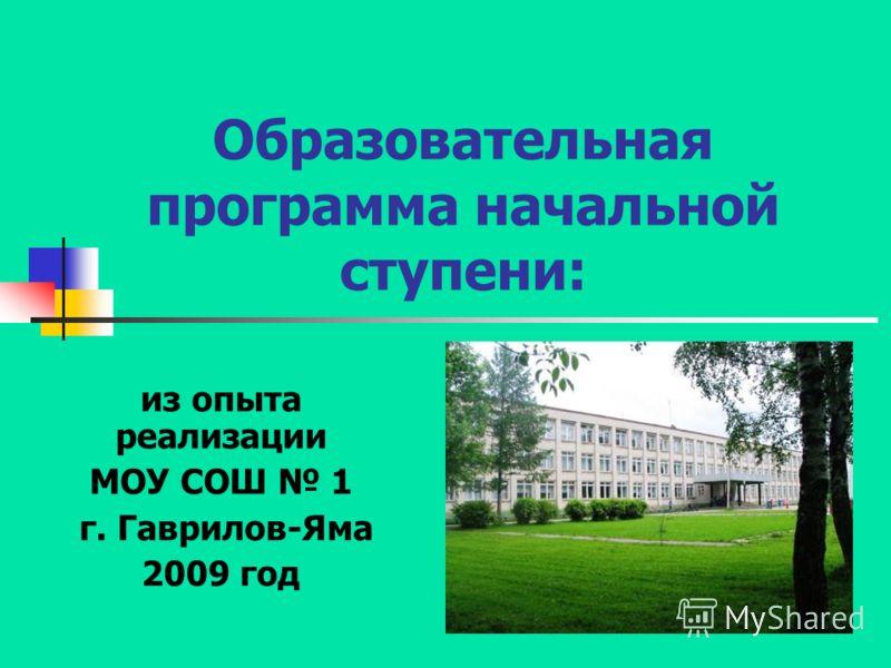 Образовательная программа начальной ступени: из опыта реализации МОУ СОШ 1 г. Гаврилов-Яма 2009 год