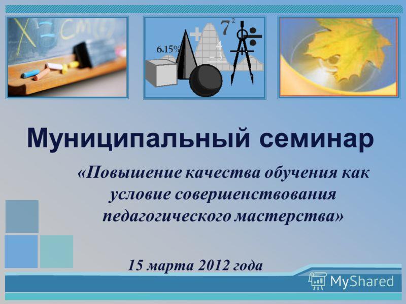 Муниципальный семинар «Повышение качества обучения как условие совершенствования педагогического мастерства» 15 марта 2012 года