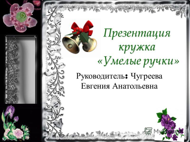 Презентация кружка «Умелые ручки» Руководитель : Чугреева Евгения Анатольевна