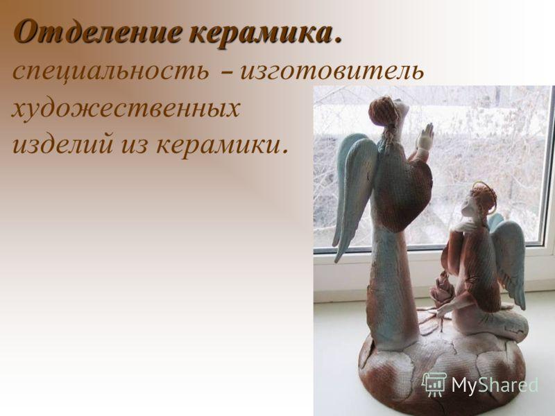 Отделение керамика. Отделение керамика. специальность – изготовитель художественных изделий из керамики.