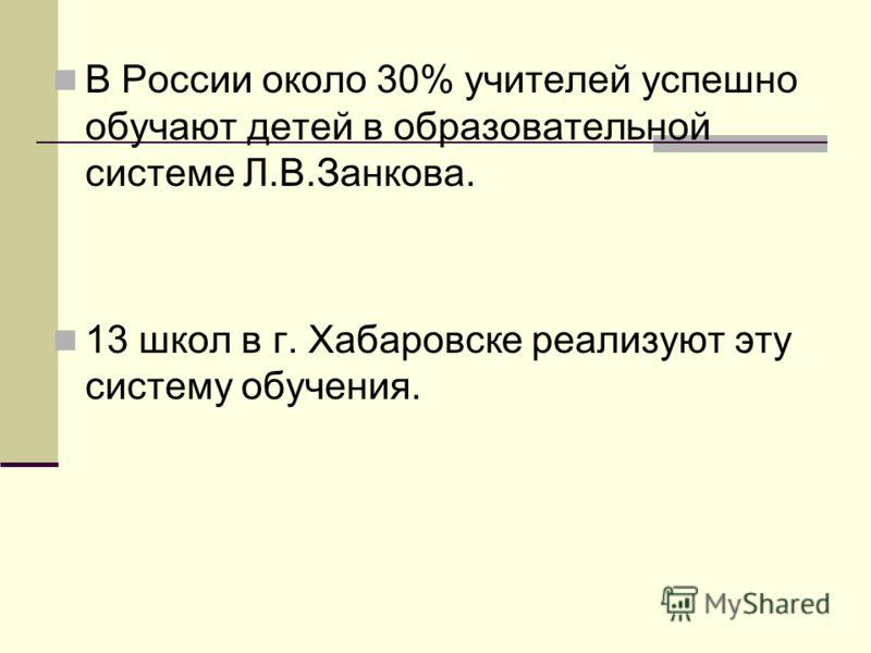 В России около 30% учителей успешно обучают детей в образовательной системе Л.В.Занкова. 13 школ в г. Хабаровске реализуют эту систему обучения.