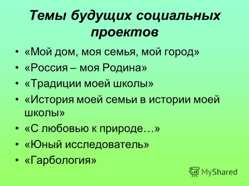 Темы будущих социальных проектов «Мой дом, моя семья, мой город» «Россия – моя Родина» «Традиции моей школы» «История моей семьи в истории моей школы» «С любовью к природе…» «Юный исследователь» «Гарбология»