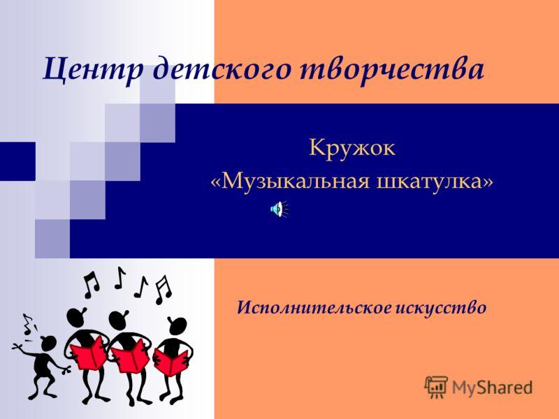 Центр детского творчества Кружок «Музыкальная шкатулка» Исполнительское искусство