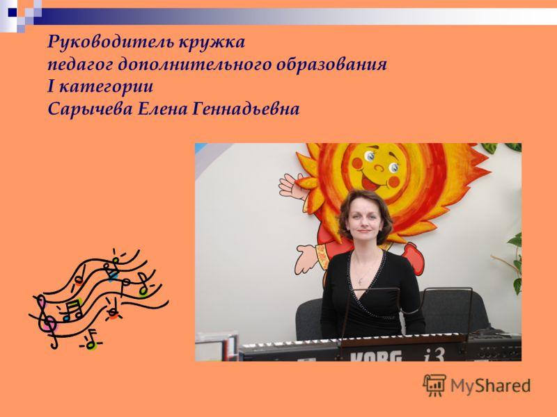 Руководитель кружка педагог дополнительного образования I категории Сарычева Елена Геннадьевна