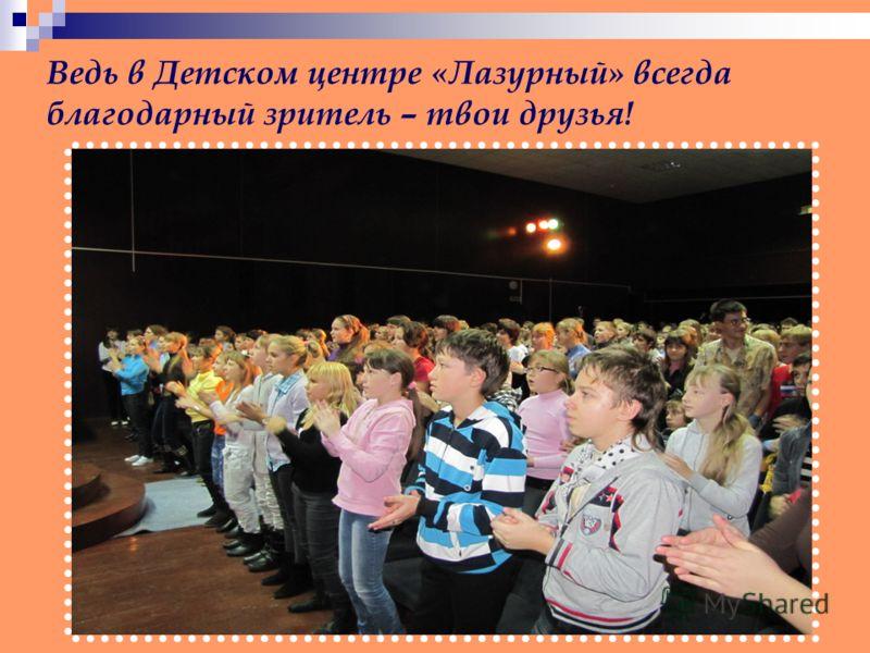 Ведь в Детском центре «Лазурный» всегда благодарный зритель – твои друзья!