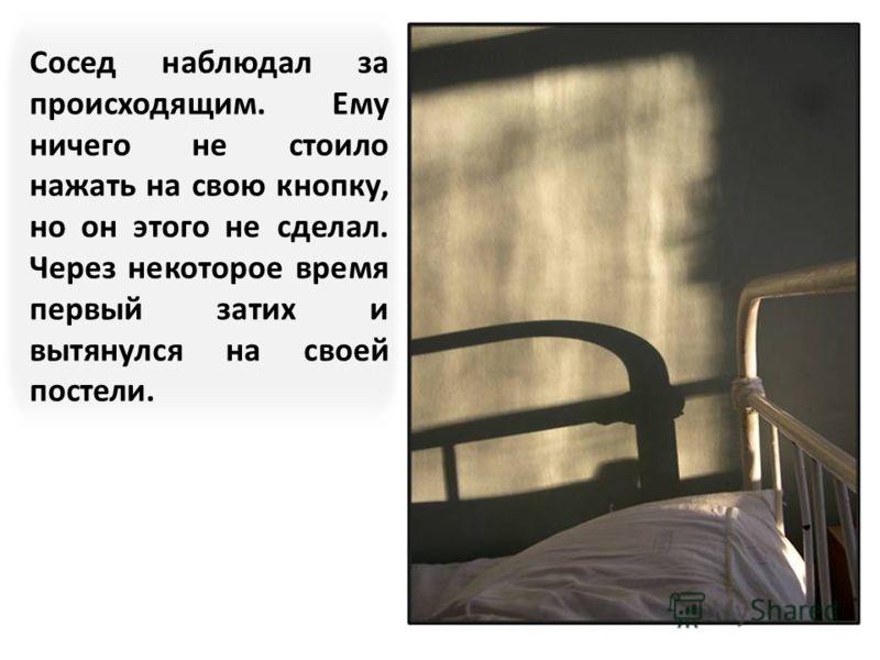 Однажды, лежащий у окна, сильно закашлялся и стал задыхаться. Он пытался дотянуться до кнопки вызова медсестры, но у него не было сил, потому что он содрогался от кашля.