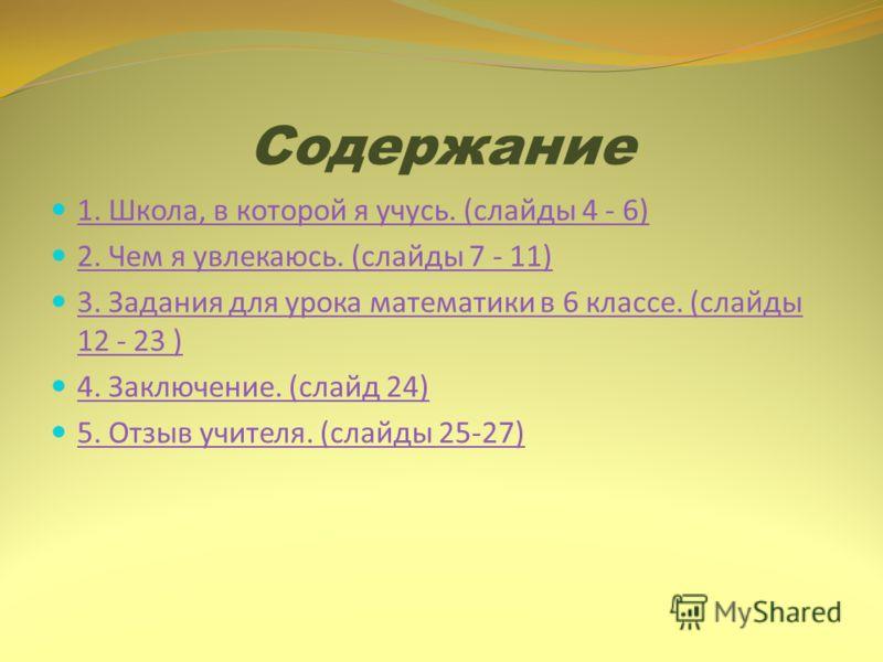 Содержание 1. Школа, в которой я учусь. (слайды 4 - 6) 2. Чем я увлекаюсь. (слайды 7 - 11) 3. Задания для урока математики в 6 классе. (слайды 12 - 23 ) 3. Задания для урока математики в 6 классе. (слайды 12 - 23 ) 4. Заключение. (слайд 24) 5. Отзыв