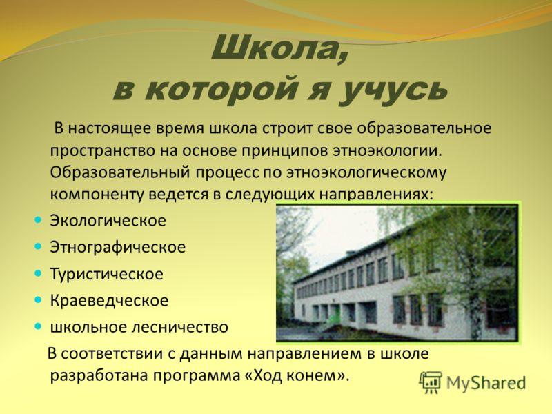 Школа, в которой я учусь В настоящее время школа строит свое образовательное пространство на основе принципов этноэкологии. Образовательный процесс по этноэкологическому компоненту ведется в следующих направлениях: Экологическое Этнографическое Турис