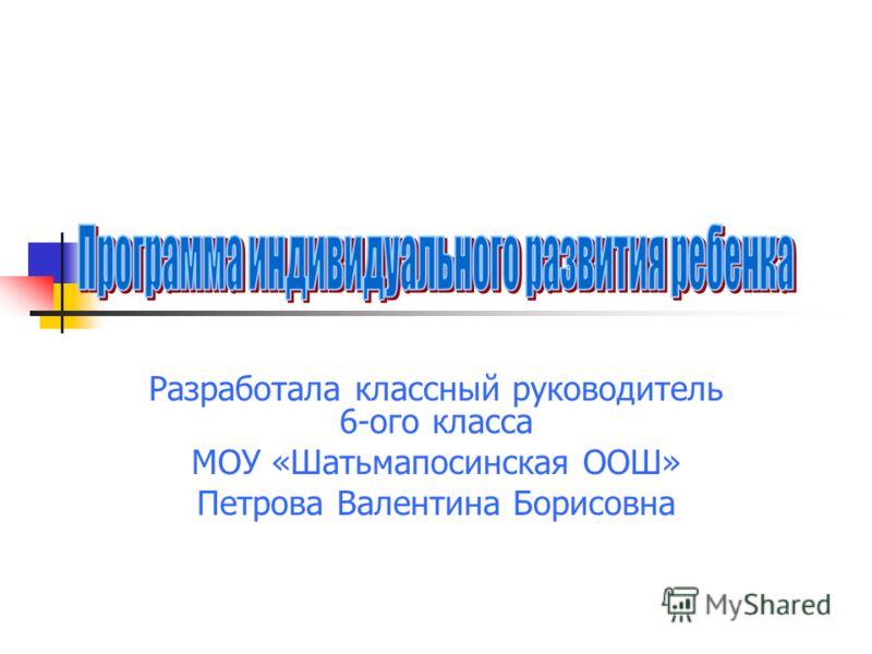 Разработала классный руководитель 6-ого класса МОУ «Шатьмапосинская ООШ» Петрова Валентина Борисовна