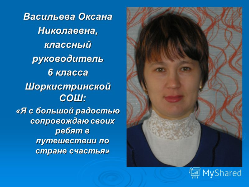 Васильева Оксана Николаевна,классныйруководитель 6 класса Шоркистринской СОШ: «Я с большой радостью сопровождаю своих ребят в путешествии по стране счастья»