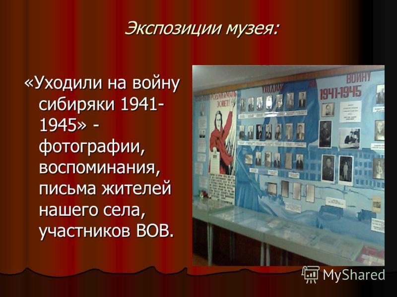 Экспозиции музея: «Уходили на войну сибиряки 1941- 1945» - фотографии, воспоминания, письма жителей нашего села, участников ВОВ.