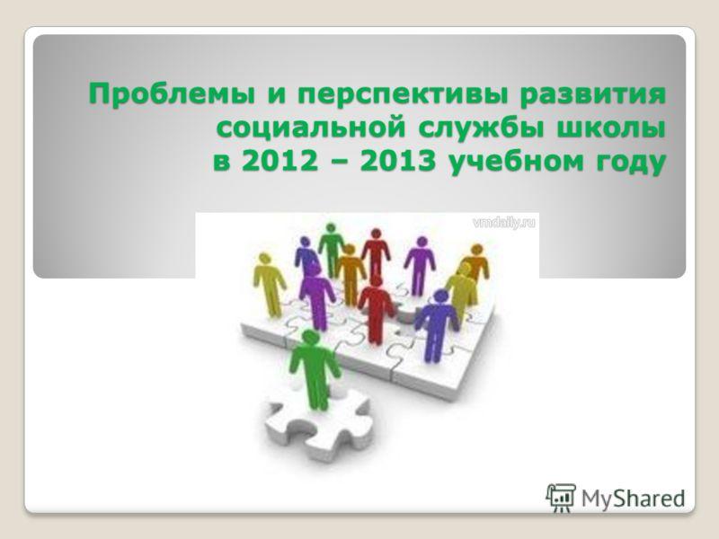 Проблемы и перспективы развития социальной службы школы в 2012 – 2013 учебном году