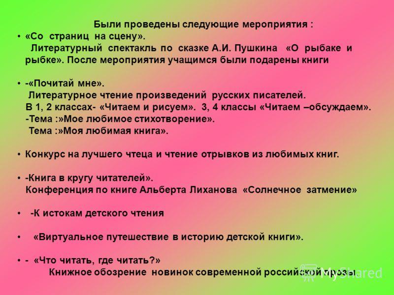 Были проведены следующие мероприятия : «Со страниц на сцену». Литературный спектакль по сказке А.И. Пушкина «О рыбаке и рыбке». После мероприятия учащимся были подарены книги -«Почитай мне». Литературное чтение произведений русских писателей. В 1, 2