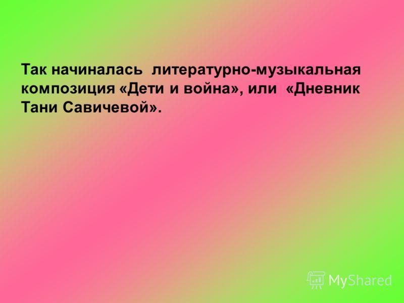 Так начиналась литературно-музыкальная композиция «Дети и война», или «Дневник Тани Савичевой».