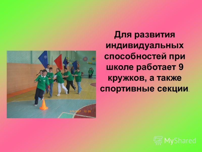Для развития индивидуальных способностей при школе работает 9 кружков, а также спортивные секции.