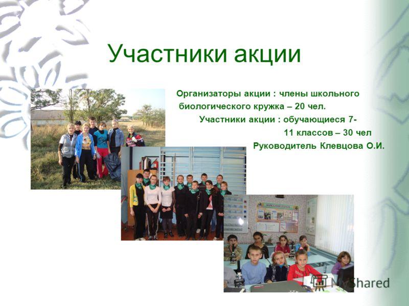 Участники акции Организаторы акции : члены школьного биологического кружка – 20 чел. Участники акции : обучающиеся 7- 11 классов – 30 чел Руководитель Клевцова О.И.