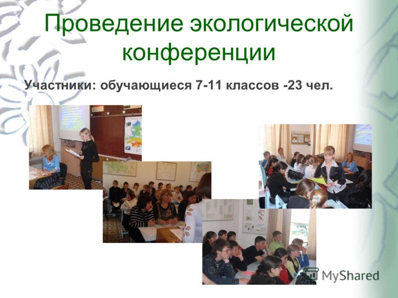Проведение экологической конференции Участники: обучающиеся 7-11 классов -23 чел.
