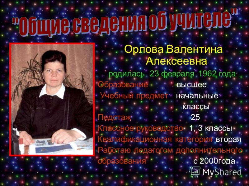 Орлова Валентина Алексеевна родилась 23 февраля 1962 года Образование высшее Учебный предмет начальные классы Педстаж 25 Классное руководство 1, 3 классы Квалификационная категория вторая Работаю педагогом дополнительного образования с 2000года