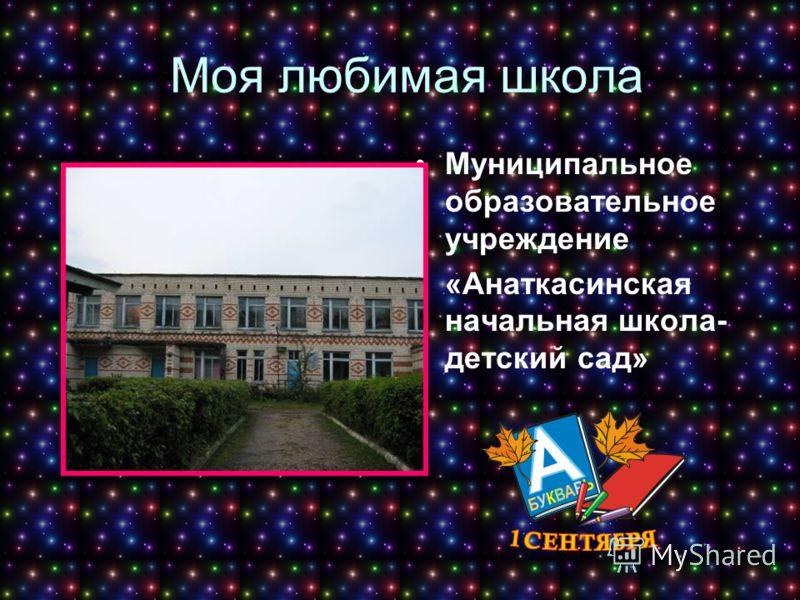 Моя любимая школа Муниципальное образовательное учреждение «Анаткасинская начальная школа- детский сад»