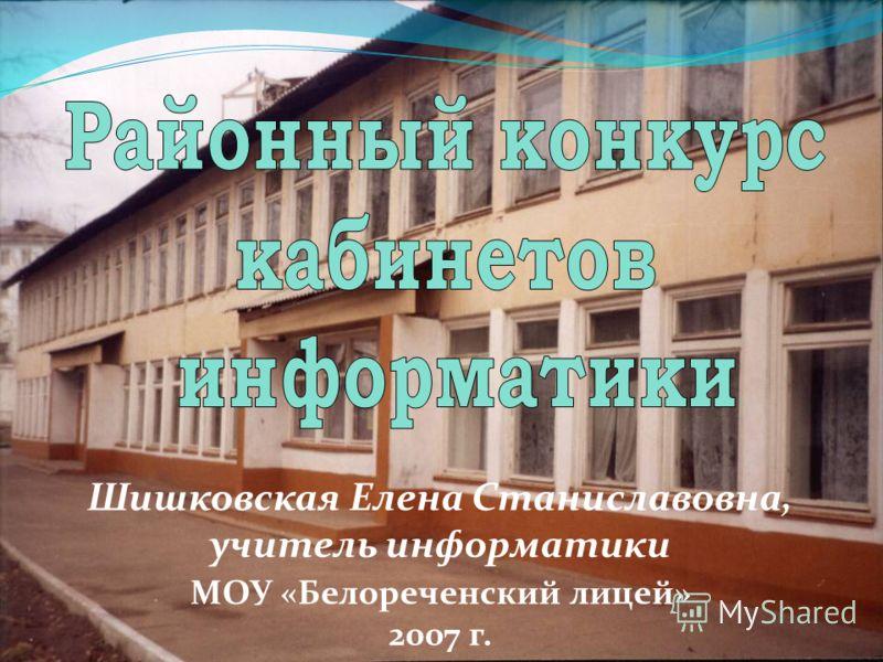 Шишковская Елена Станиславовна, учитель информатики МОУ «Белореченский лицей» 2007 г.