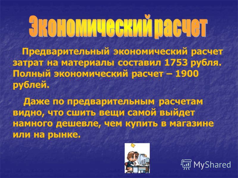 Предварительный экономический расчет затрат на материалы составил 1753 рубля. Полный экономический расчет – 1900 рублей. Даже по предварительным расчетам видно, что сшить вещи самой выйдет намного дешевле, чем купить в магазине или на рынке.