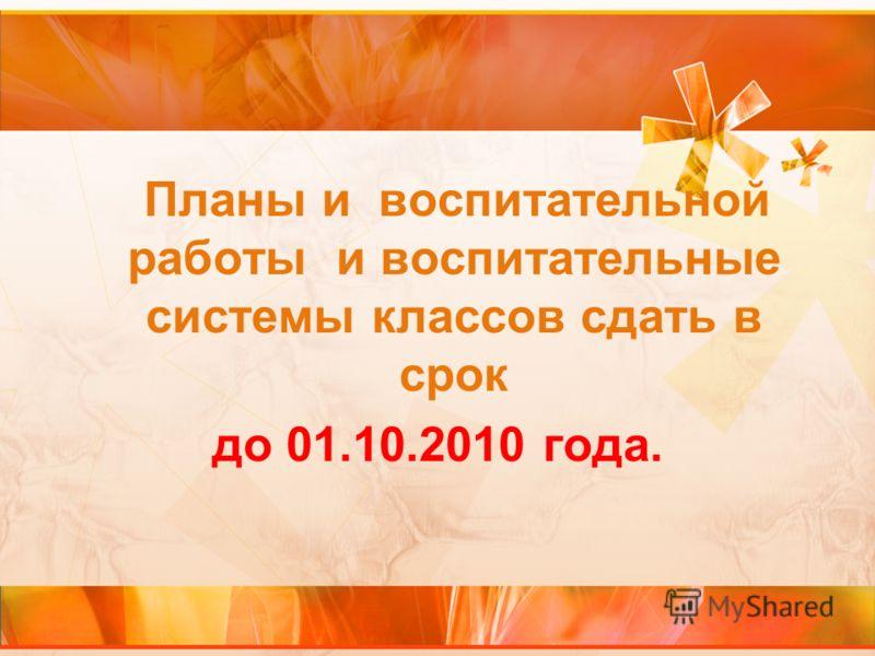 Планы и воспитательной работы и воспитательные системы классов сдать в срок до 01.10.2010 года.