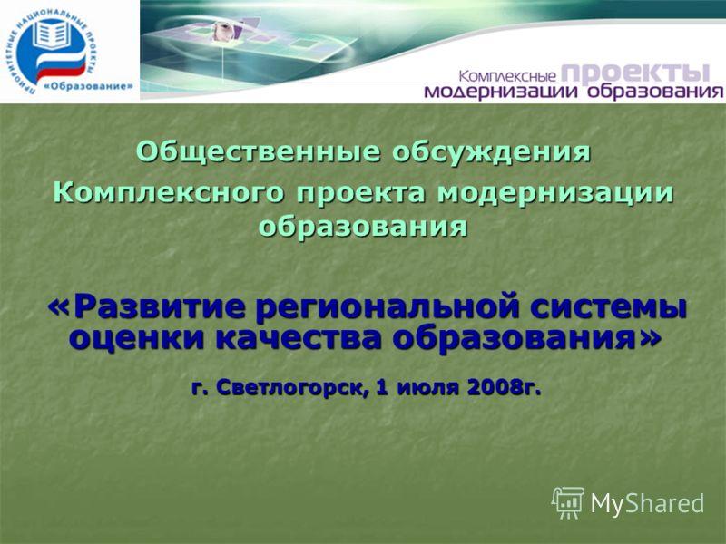 «Развитие региональной системы оценки качества образования» г. Светлогорск, 1 июля 2008г. Общественные обсуждения Комплексного проекта модернизации образования