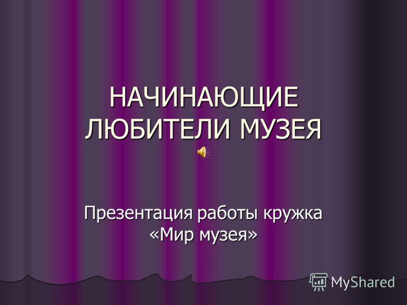 НАЧИНАЮЩИЕ ЛЮБИТЕЛИ МУЗЕЯ Презентация работы кружка «Мир музея»