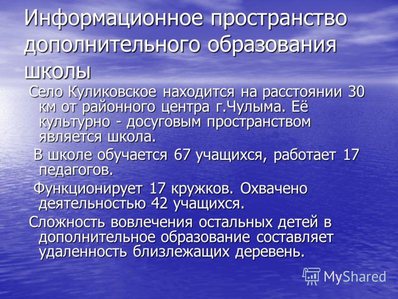 Информационное пространство дополнительного образования школы Село Куликовское находится на расстоянии 30 км от районного центра г.Чулыма. Её культурно - досуговым пространством является школа. Село Куликовское находится на расстоянии 30 км от районн