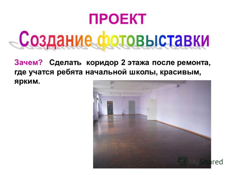 ПРОЕКТ Зачем? Сделать коридор 2 этажа после ремонта, где учатся ребята начальной школы, красивым, ярким.