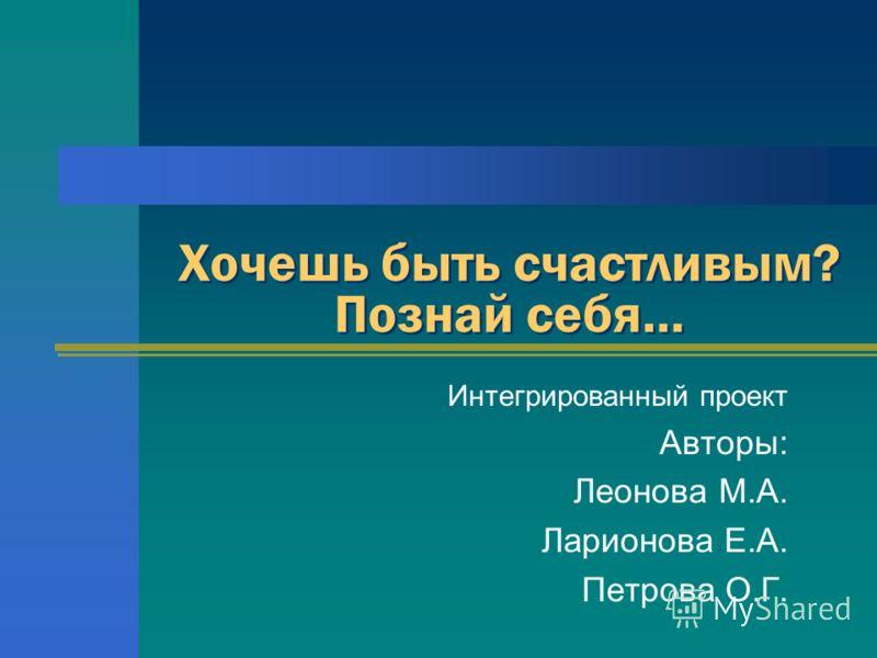 Хочешь быть счастливым? Познай себя… Интегрированный проект Авторы: Леонова М.А. Ларионова Е.А. Петрова О.Г.
