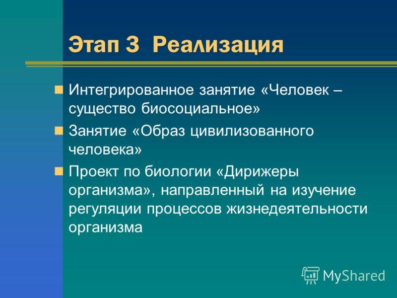 Этап 3 Реализация Интегрированное занятие «Человек – существо биосоциальное» Занятие «Образ цивилизованного человека» Проект по биологии «Дирижеры организма», направленный на изучение регуляции процессов жизнедеятельности организма