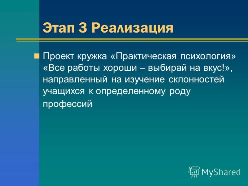 Этап 3 Реализация Проект кружка «Практическая психология» «Все работы хороши – выбирай на вкус!», направленный на изучение склонностей учащихся к определенному роду профессий