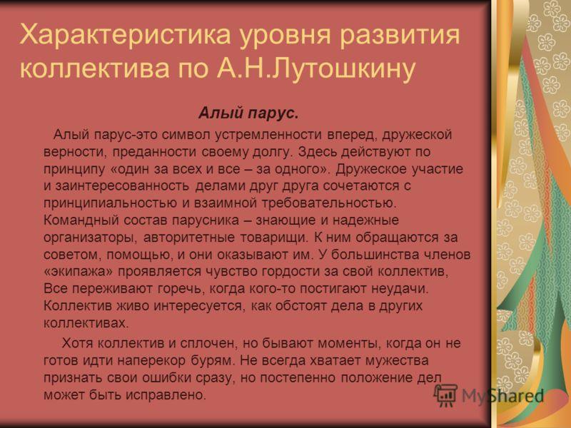 Характеристика уровня развития коллектива по А.Н.Лутошкину Алый парус. Алый парус-это символ устремленности вперед, дружеской верности, преданности своему долгу. Здесь действуют по принципу «один за всех и все – за одного». Дружеское участие и заинте