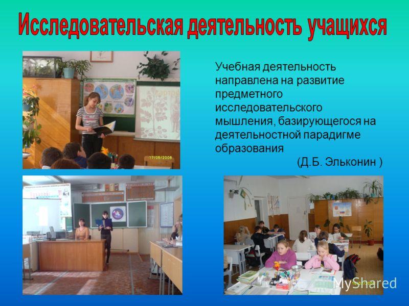 Учебная деятельность направлена на развитие предметного исследовательского мышления, базирующегося на деятельностной парадигме образования (Д.Б. Эльконин )