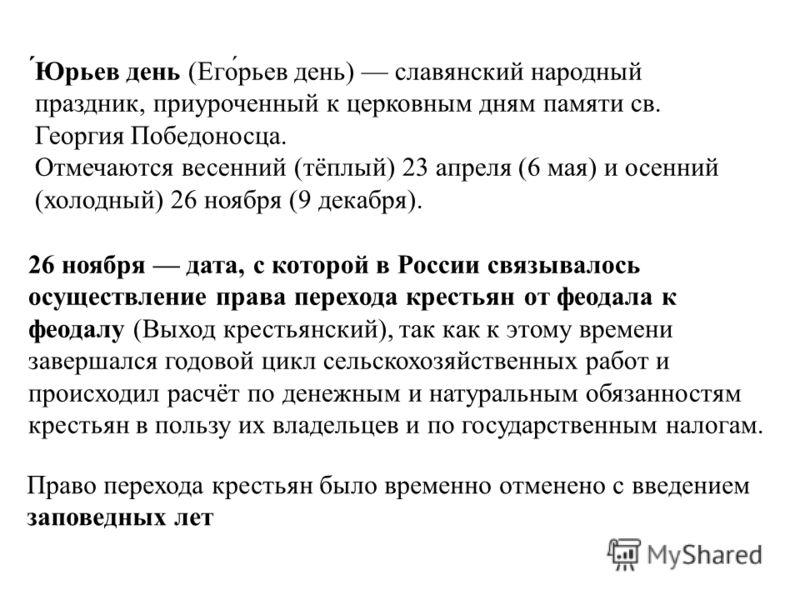 ́Юрьев день (Его́рьев день) славянский народный праздник, приуроченный к церковным дням памяти св. Георгия Победоносца. Отмечаются весенний (тёплый) 23 апреля (6 мая) и осенний (холодный) 26 ноября (9 декабря). 26 ноября дата, с которой в России связ