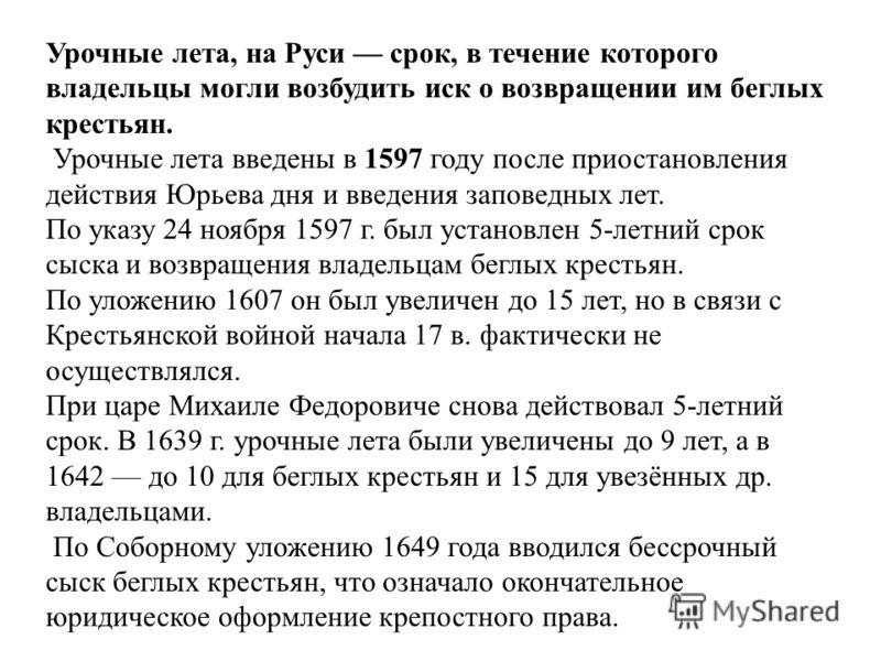 Урочные лета, на Руси срок, в течение которого владельцы могли возбудить иск о возвращении им беглых крестьян. Урочные лета введены в 1597 году после приостановления действия Юрьева дня и введения заповедных лет. По указу 24 ноября 1597 г. был устано