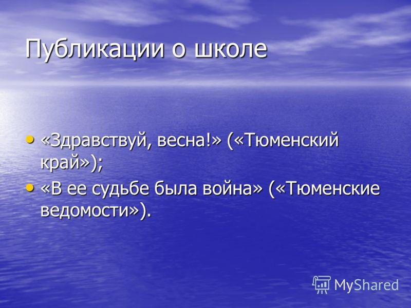 Публикации о школе «Здравствуй, весна!» («Тюменский край»); «Здравствуй, весна!» («Тюменский край»); «В ее судьбе была война» («Тюменские ведомости»). «В ее судьбе была война» («Тюменские ведомости»).