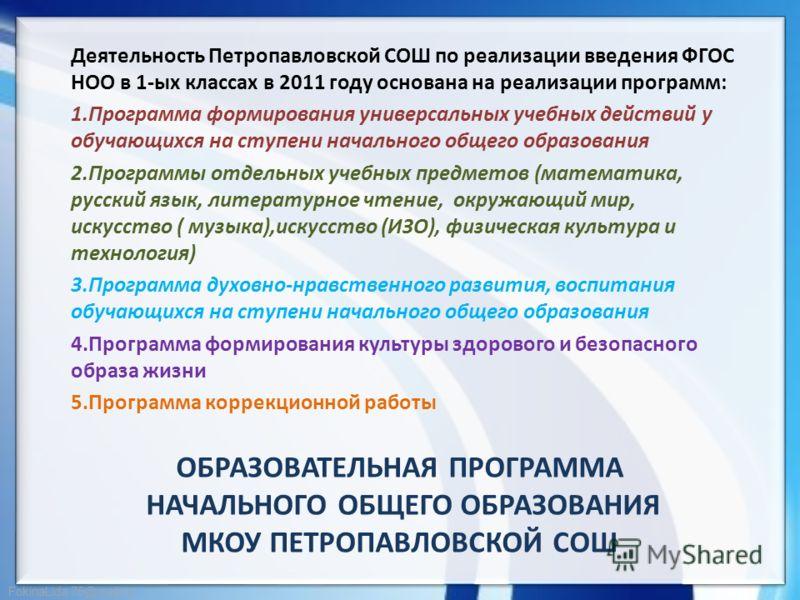 FokinaLida.75@mail.ru ОБРАЗОВАТЕЛЬНАЯ ПРОГРАММА НАЧАЛЬНОГО ОБЩЕГО ОБРАЗОВАНИЯ МКОУ ПЕТРОПАВЛОВСКОЙ СОШ Деятельность Петропавловской СОШ по реализации введения ФГОС НОО в 1-ых классах в 2011 году основана на реализации программ: 1.Программа формирован