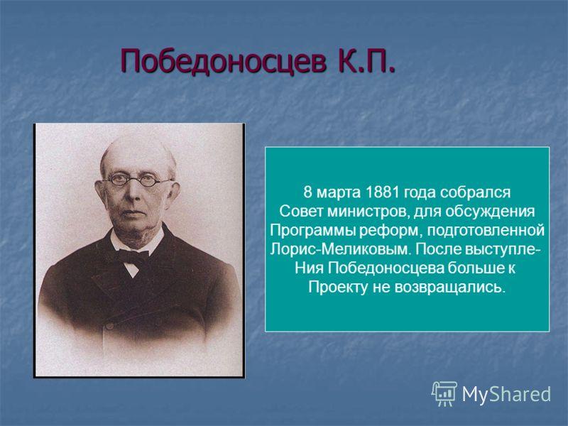 Победоносцев К.П. 8 марта 1881 года собрался Совет министров, для обсуждения Программы реформ, подготовленной Лорис-Меликовым. После выступле- Ния Победоносцева больше к Проекту не возвращались.