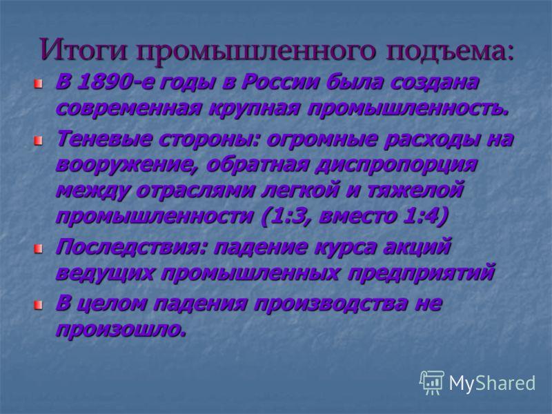Итоги промышленного подъема: В 1890-е годы в России была создана современная крупная промышленность. Теневые стороны: огромные расходы на вооружение, обратная диспропорция между отраслями легкой и тяжелой промышленности (1:3, вместо 1:4) Последствия: