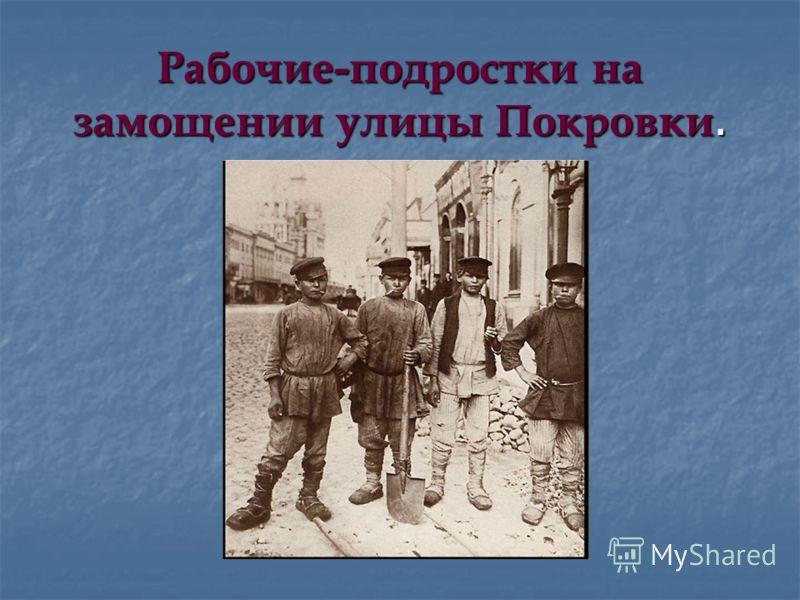 Рабочие-подростки на замощении улицы Покровки.