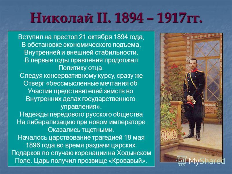 Николай II. 1894 – 1917гг. Вступил на престол 21 октября 1894 года, В обстановке экономического подъема, Внутренней и внешней стабильности. В первые годы правления продолжал Политику отца. Следуя консервативному курсу, сразу же Отверг «бессмысленные