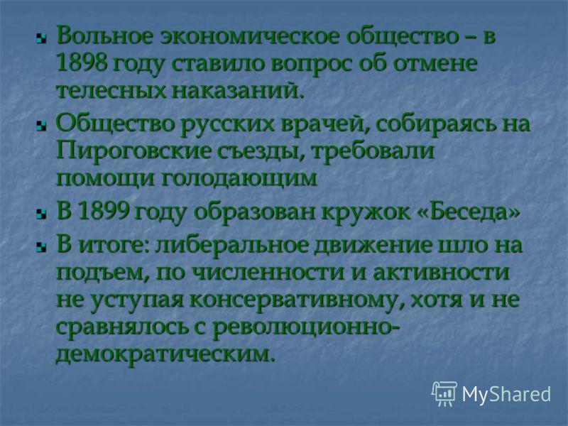 Вольное экономическое общество – в 1898 году ставило вопрос об отмене телесных наказаний. Общество русских врачей, собираясь на Пироговские съезды, требовали помощи голодающим В 1899 году образован кружок «Беседа» В итоге: либеральное движение шло на
